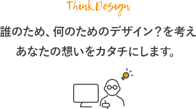 誰のため、何のためのデザイン?を考え、あなたの想いをカタチにします。